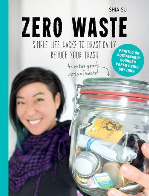 Zero Waste: Simple Life Hacks to Drastically Reduce Your Trash by Shia Su